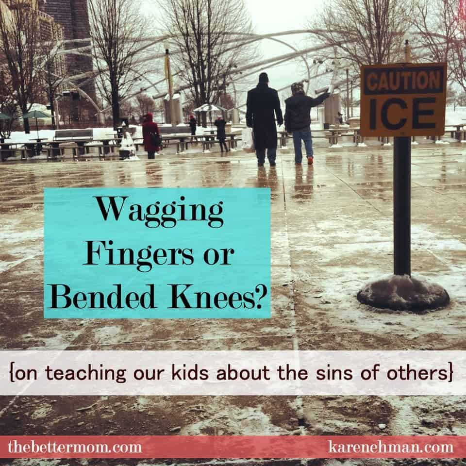 Wagging Fingers or Bended Knees? {on teaching our children about the sins of others}