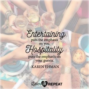 Entertaining puts the emphasis on you. Hospitality puts the emphasis on your guests. Karen Ehman in her newest book Listen, Love, Repeat: Other-Centered Living in a Self-Centered World.