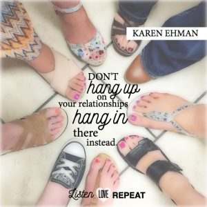 Don't hang up on your relationships. Hang in there instead. Karen Ehman in her newest book Listen, Love, Repeat: Other-Centered Living in a Self-Centered World.
