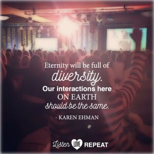 Heaven will be full of diversity. Our interactions here on earth should be the same. Karen Ehman in her newest book Listen, Love, Repeat: Other-Centered Living in a Self-Centered World