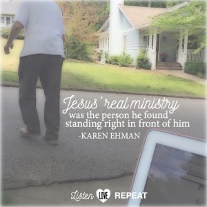 It has been said that for Jesus, real ministry was often the person he found standing in front of Him. Who is that for you today? Karen Ehman in her newest book Listen, Love, Repeat: Other-Centered Living in a Self-Centered World.