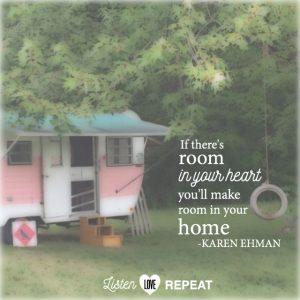 If there is room in your heart, you'll make room in your home. Karen Ehman in her newest book Listen, Love, Repeat: Other-Centered Living in a Self-Centered World