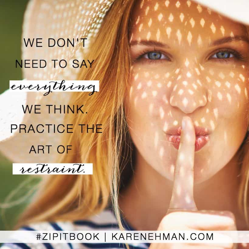 We don't need to say everything we think. Practice the art of restraint. Zip It book by Karen Ehman.
