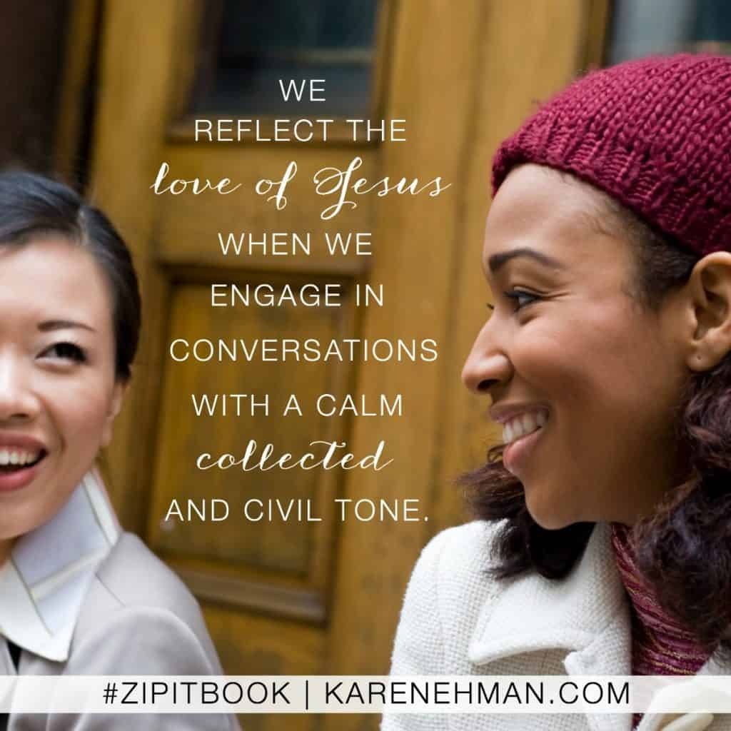 We reflect the love of Jesus when we engage in conversations with a calm collected and civil tone. Zip It book by Karen Ehman.