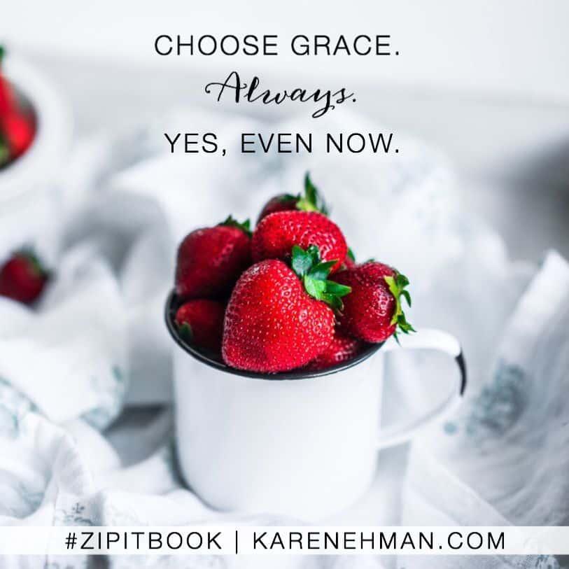 Choose grace. Always. Yes, even now. Zip It book by Karen Ehman.