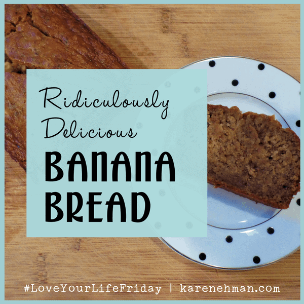 Ridiculously Delicious Banana Bread for #LoveYourLifeFriday