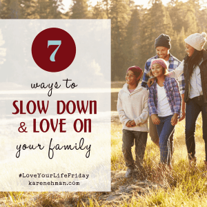 7 ways to slow down and love on your family for Love Your Life Friday at karenehman.com. #LoveYourLifeFriday