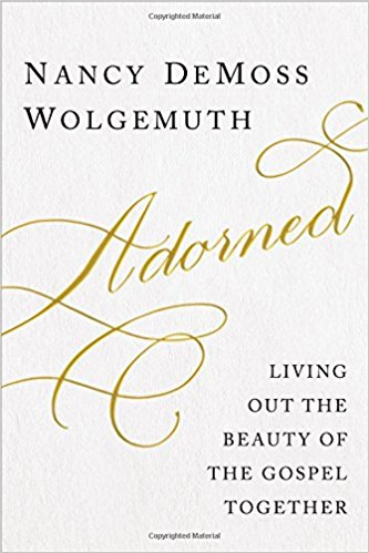 Adorned: Living Out the Beauty of the Gospel Together by Nancy DeMoss Wolgemuth. #LoveYourLifeFriday Essentials at karenehman.com.